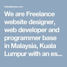 We are Freelance website designer, web developer and programmer base in Malaysia, Kuala Lumpur with an established profile of thriving achievements, we are pleased to present our application for your deliberation as the best web design and development firm. Having many years of work experience, and a strongly built educational background, we believe we can make an essential contribution to your web developing needs.