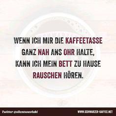 Wenn ich mir die Kaffeetasse ganz nah ans Ohr halte, kann ich mein Bett zu hause rauschen hören.   Facebook Twitter Google  Pinterest Tumblr Email WhatsApp