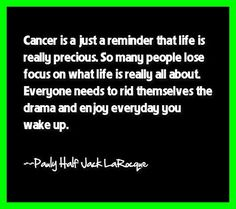 """Cancer Survivor Quotes: """"Cancer is just a reminder that life really is precious. So many people lose focus on what life is really all about. Everyone needs to rid themselves of drama and enjoy everyday you wake up."""" ~Pauly Half Jack LaRocque (Hodgkin's Lymphoma Survivor since 1978)"""