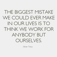 The biggest mistake we could ever make in our lives is to think we work for anybody but ourselves. - Brain Tracy