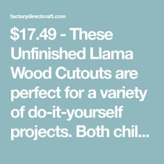 $17.49 - These Unfinished Llama Wood Cutouts are perfect for a variety of do-it-yourself projects. Both children and adults can paint, stain, glitter or embellish these Llama wood cutouts! Drill a small hole and add a hanger to create ornaments or personalized gift tags. Perfect for theme parties, baby showers, VBS, and scouts. Made of wood. Factory Direct Craft is a family owned and operated business, specializing in a wide selection of craft supplies, miniatures, florals, and home decor. Party Themes, Theme Parties, Wood Rounds, Personalized Gift Tags, Wood Cutouts, Do It Yourself Projects, Unfinished Wood, Made Of Wood, Wood Crafts