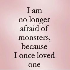 I once loved one and thought one loved me, but now my eyes are open and it's clear that monster never did, and knowing their true colors I am fine with that.