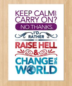 Keep calm and carry on? No thanks! I'd rather raise hell and change the world!