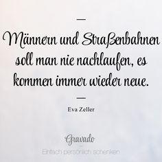 """""""Männern und Straßenbahnen sollte man nie nachlaufen, es kommen immer wieder neue."""" - Eva Zeller"""