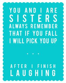 You and I are Sisters.  Always remember that if you fall I will pick you up...after I finish laughing.