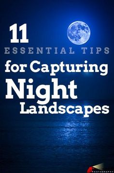 11 Essential Tips for Shooting a Night Landscape - Improve Photography. Article written by Rusty Parkhurst. http://improvephotography.com/29857/11-essential-tips-shooting-night-landscape/