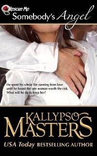SOMEBODY'S ANGEL by Kallypso Masters - Rescue Me Saga Book Four - When Marc d'Alessio first rescued the curvaceous and spirited Italian Angelina Giardano at the Masters at Arms Club, he never expected her to turn his safe, controlled life upside down and pull at his long-broken heartstrings. Months later, the intense fire of their attraction still rages, but something holds him back from committing to her completely. LEARN MORE AT www.KallypsoMasters.com