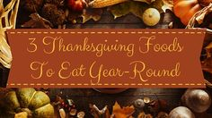 3 Thanksgiving Foods Delicious Year Round