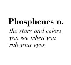 phosphenes n. the stars and colors you see when you rub your eyes