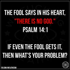 "Atheism, Religion, God is Imaginary, It's in the Bible, Bible Verse, Psalm. The fool says in his heart, ""there is no god."" If even the fool gets it, then what's your problem?"