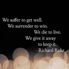 -- Richard Rohr We suffer to get well. The greater the suffering the greater the healing and blessing. Encouragement Quotes, Wisdom Quotes, Me Quotes, Motivational Quotes, Inspirational Quotes, Qoutes, Sobriety Quotes, Recovery Quotes, Amazing Quotes