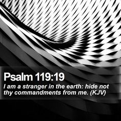 Psalm 119:19   I am a stranger in the earth: hide not thy commandments from me. (KJV)   #Justice #Blessed #TheGospel #QuoteOfTheDay   http://www.bible-sms.com/