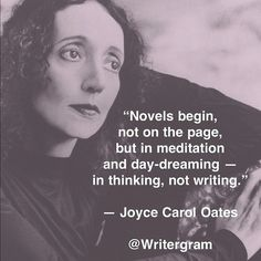 Novels begin, not on the page, but in meditation and day-dreaming--in thinking, not writing.~~Joyce Carol Oates