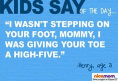 """I wasn't stepping on your foot, Mommy. I was giving your toe a high-five."" -Henry, age 3"