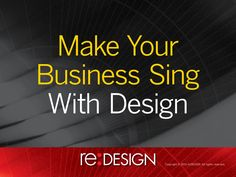 Make Your Business Sing with Design     (by re:DESIGN via Slideshare)
