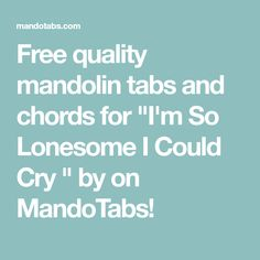 """Free quality mandolin tabs and chords for """"I'm So Lonesome I Could Cry"""" by on MandoTabs! Mandolin, Music Lessons, Crying, Free"""