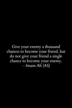 Give your enemy a thousand changes to become your friend, but do not give your friend a single chance to become your enemy. -Imam ALi (AS)