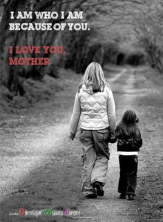 I am who I am because of you. I love you, mother.