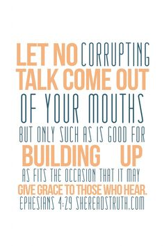 quote - Let no corrupting talk come out of your mouths but only such as is good for building up as fits the occasion that it may give grace to those who hear. Ephesians 4:29