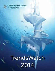TrendsWatch 2014 from the American Alliance of Museums' Center for the Future of Museums