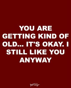 """""""You are getting kind of old... It's okay, I still like you anyway."""""""