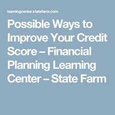 Possible Ways to Improve Your Credit Score – Financial Planning Learning Center – State Farm
