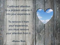 Continued attention to a problem attracts it into your experience ~ To remove it from your experience, you must remove your attention from it ⊰❁⊱ Abraham-Hicks