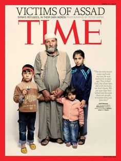 "The front page of TIME Magazine - VICTIMS OF ASSAD - Syrian Refugees, In Their Own Words    ""The security forces came & took my son. He was martyred 10 days ago. They killed him, but what they did with the body, we don't know. We are sure that they killed him because there are people, witnesses who saw him shot"""