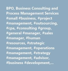 BPO, Business Consulting and Process Management Services #small #business, #project #management, #outsourcing, #cpa, #consulting #group, #general #manager, #sales #manager, #human #resources, #strategic #management, #operations #management, #strategy #management, #advisor, #business #development, #asset #management, #business #analyst, #public #relations, #financial #management, #business #strategy, #resource #management, #business #solutions, #product #manager, #quality #management…