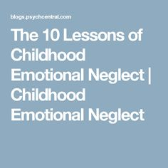 The 10 Lessons of Childhood Emotional Neglect | Childhood Emotional Neglect