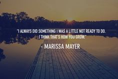 """""""I always did something I was a little not ready to do. I think that's how you grow."""" -Marissa Mayer"""