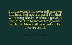 But the way is my own self my own life founded upon myself The God wants my life. He wants to go with me, sit at the table with me, work with me. Above all he wants to be ever-present. ~Carl Jung, Liber Novus, Page 292.