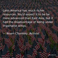 Latin America has much richer resources. You'd expect it to be far more advanced than East Asia, but it had the disadvantage of being under imperialist wings. America Quotes, War Quotes, Noam Chomsky, Latin America, Asia, Finding Yourself, Wings, Feathers, Feather