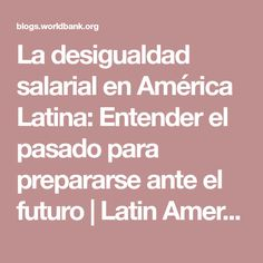 La desigualdad salarial en América Latina: Entender el pasado para prepararse ante el futuro   Latin America & Caribbean: Opportunities for All