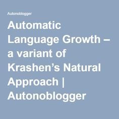 Automatic Language Growth – a variant of Krashen's Natural Approach   Autonoblogger