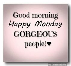 Good Morning Happy Monday Gorgeous People