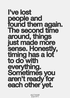 I've lost people and found them again. The second time around, things just made more sense. Honestly, timing has a lot to do with everything. Sometimes you aren't ready for each other yet.