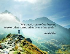 """""""We travel, some of us forever, to seek other states, other lives, other souls."""" - Anaïs Nin"""