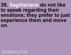 Sagittarians do not like to speak regarding their emotions; they prefer to just experience them and move on.