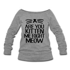 Are You Kitten Me Right Meow Sweatshirt | Spreadshirt | ID: 13353033
