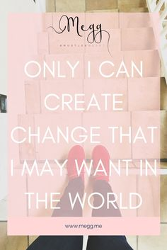 Only I can create change that I may want in the world ~ Megg