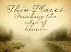 """Thin Places"" a Celtic term for a holy moment/place - is a place where the boundary between heaven and earth is especially thin. Where we can sense God's presence  - usually outdoors where water and land meet or land and sky come together"