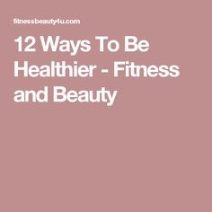 12 Ways To Be Healthier - Fitness and Beauty
