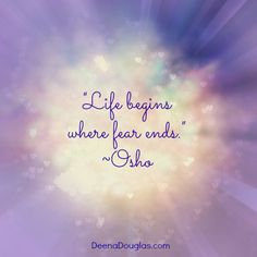 """Life begins where fear ends."" #Osho #quote www.DeenaDouglas.com"
