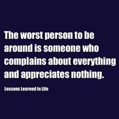 The worst person to be around is someone who complains about everything and appreciates nothing. Be appreciative!  Be thankful!