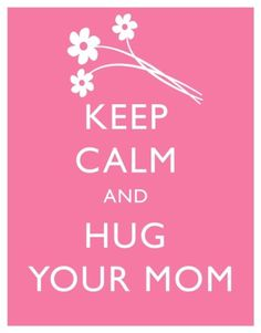 keep calm and hug your mom