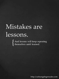 Mistakes are lessons - And mistakes will keep repeating themselves until learned.