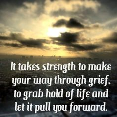 """It takes strength to make your way through grief, to grab hold of life and let it pull you forward."" - Patti Davis, daughter of Pres. Ronald Reagan"