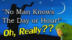 """""""No Man Knows The Day or Hour"""" - Oh, Really? - 4 Apr 2013 - 21:37 - https://www.youtube.com/watch?feature=player_embedded&v=F0YgxRmH2-A"""