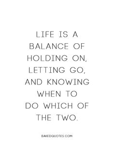 Life is about balance- holding on and letting go